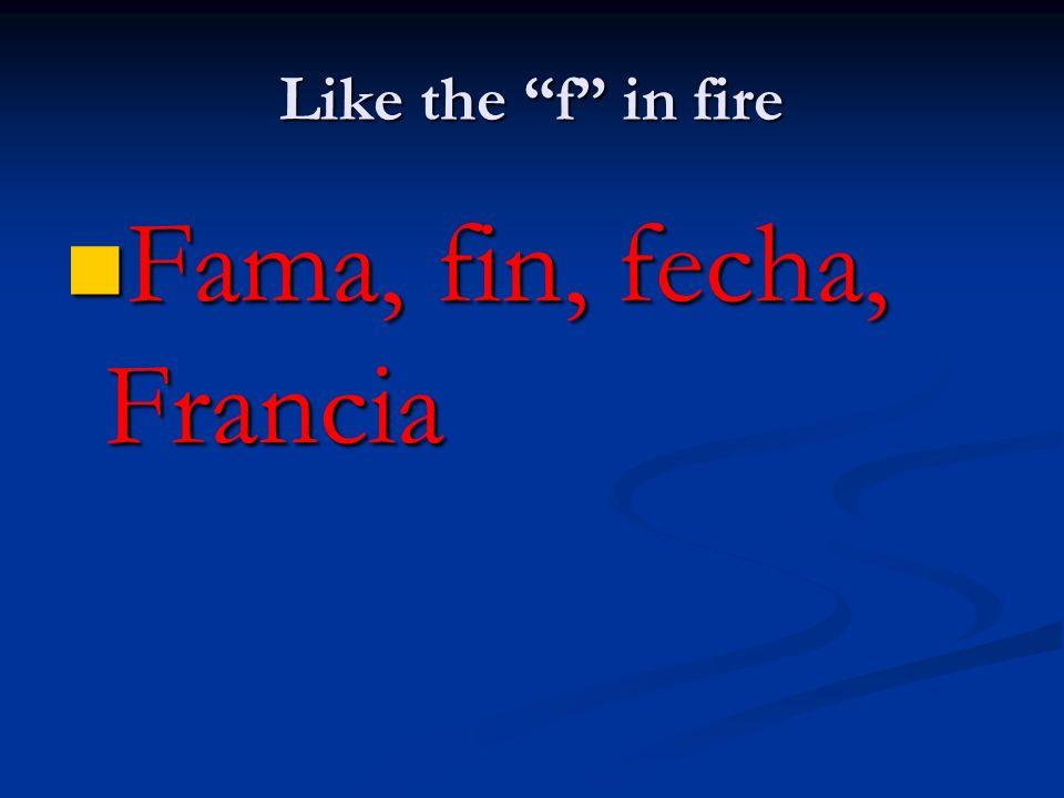 Like the f in fire Fama, fin, fecha, Francia