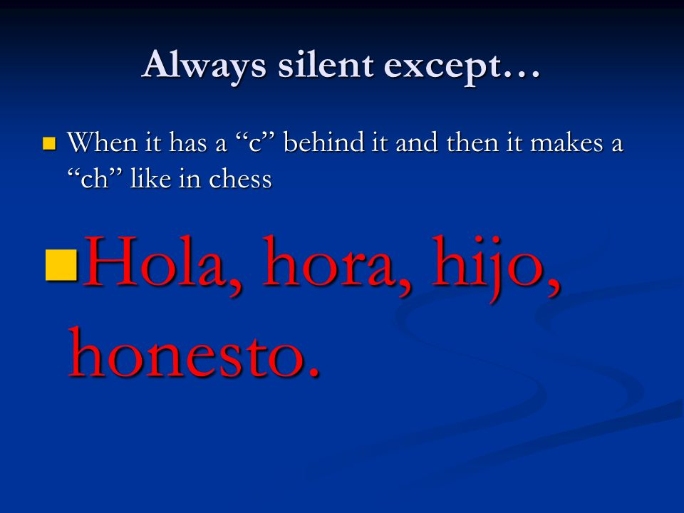 Hola, hora, hijo, honesto. Always silent except…