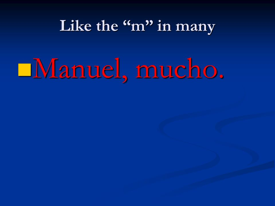 Like the m in many Manuel, mucho.