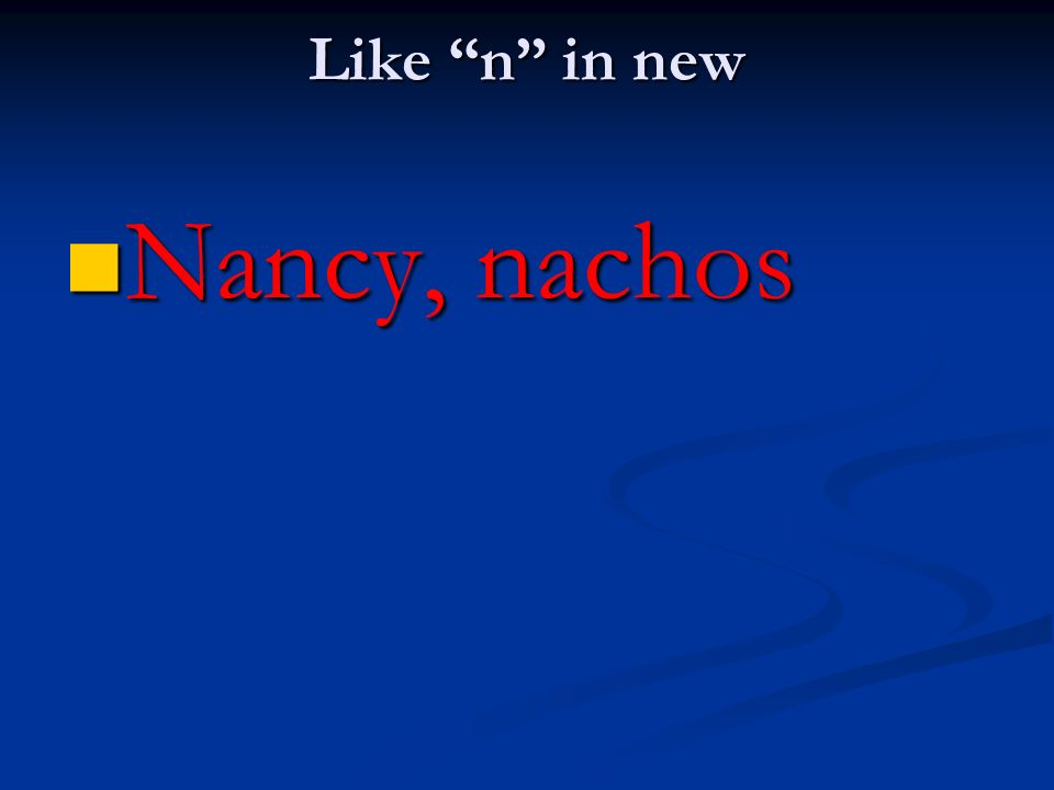 Like n in new Nancy, nachos