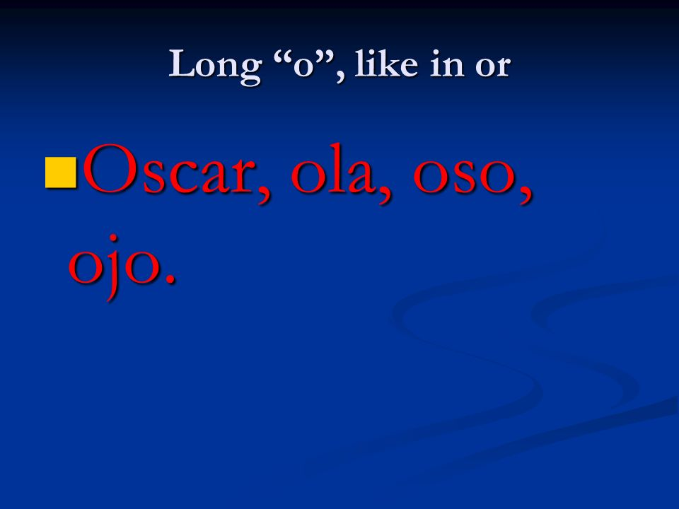 Long o , like in or Oscar, ola, oso, ojo.
