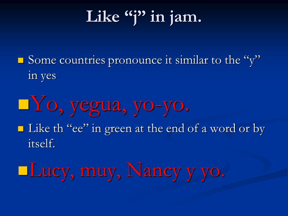 Yo, yegua, yo-yo. Lucy, muy, Nancy y yo. Like j in jam.