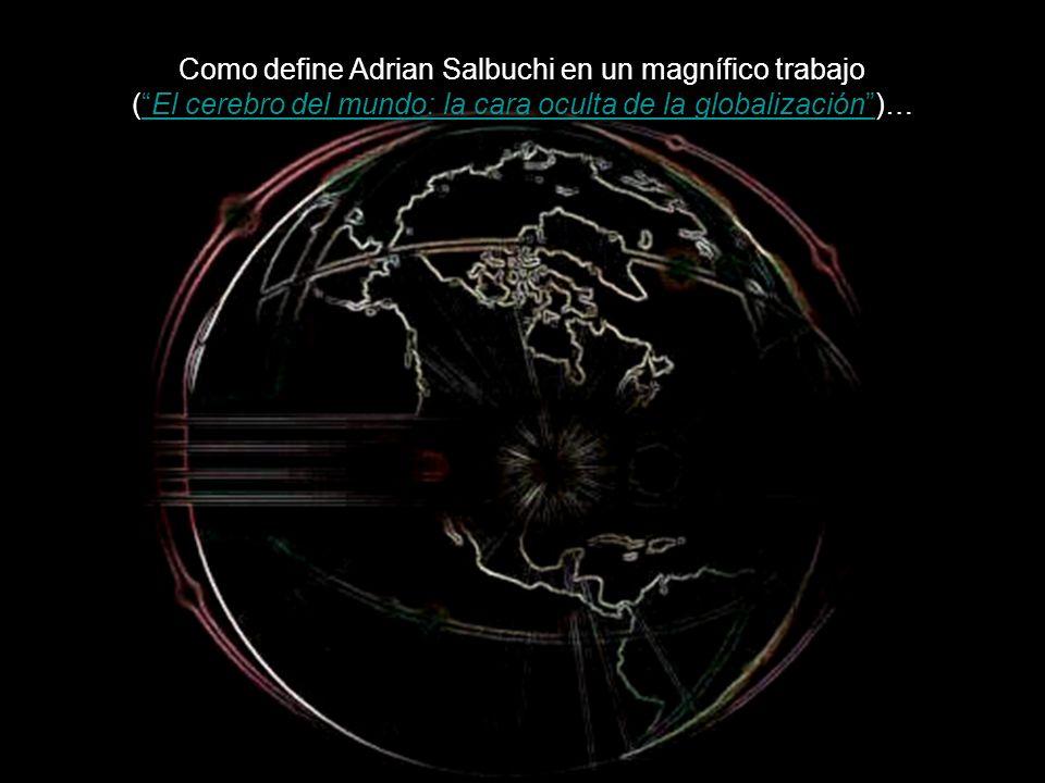 Como define Adrian Salbuchi en un magnífico trabajo ( El cerebro del mundo: la cara oculta de la globalización )…