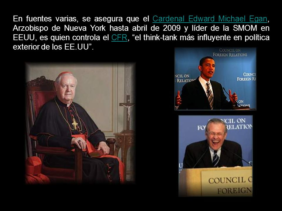 En fuentes varias, se asegura que el Cardenal Edward Michael Egan, Arzobispo de Nueva York hasta abril de 2009 y líder de la SMOM en EEUU, es quien controla el CFR, el think-tank más influyente en política exterior de los EE.UU .