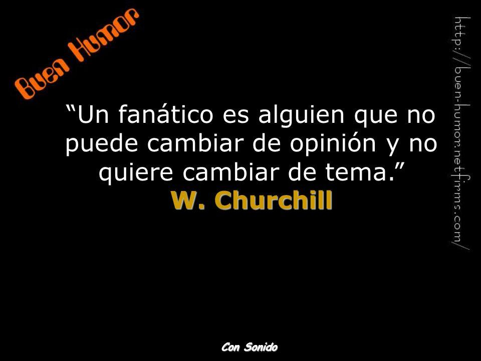 Un fanático es alguien que no puede cambiar de opinión y no quiere cambiar de tema. W. Churchill