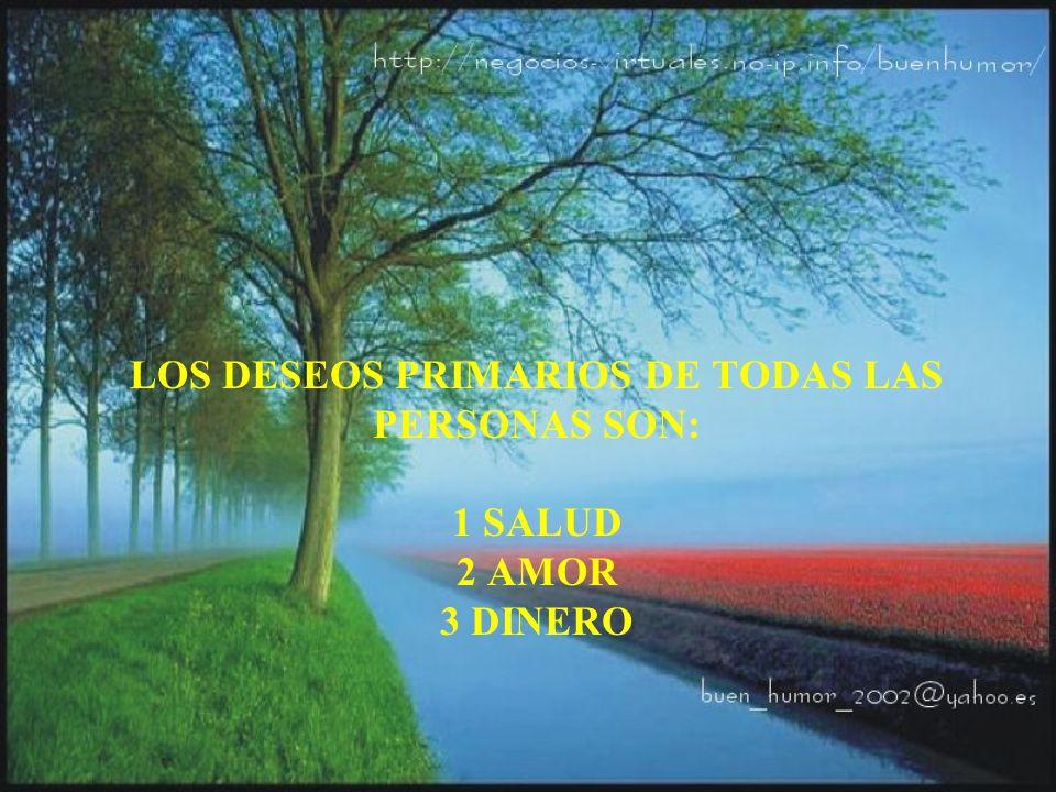 LOS DESEOS PRIMARIOS DE TODAS LAS PERSONAS SON: 1 SALUD 2 AMOR 3 DINERO