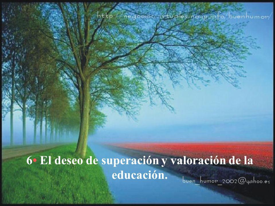 6• El deseo de superación y valoración de la educación.