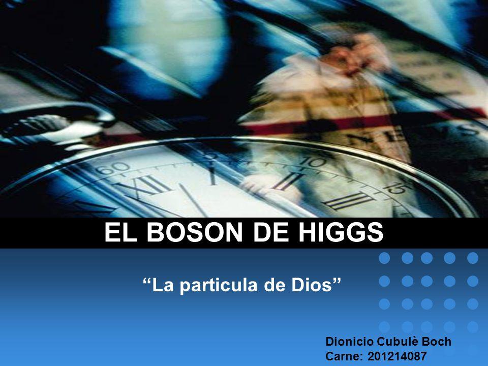 EL BOSON DE HIGGS La particula de Dios Dionicio Cubulè Boch