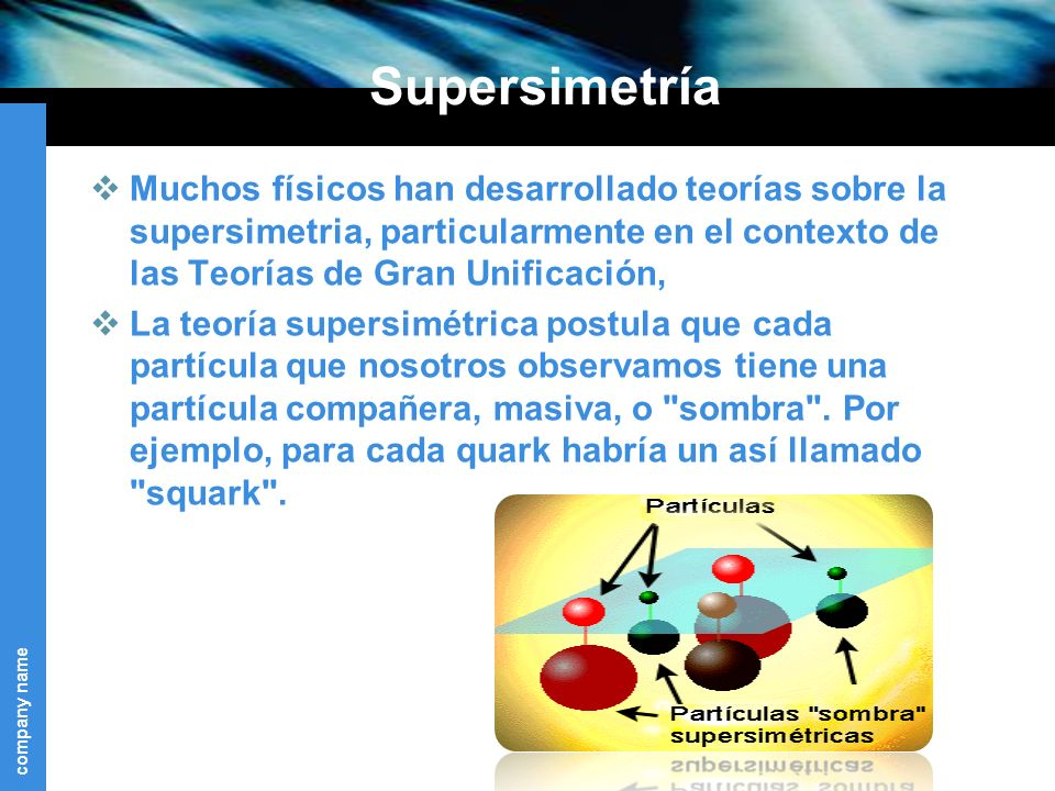 Supersimetría Muchos físicos han desarrollado teorías sobre la supersimetria, particularmente en el contexto de las Teorías de Gran Unificación,