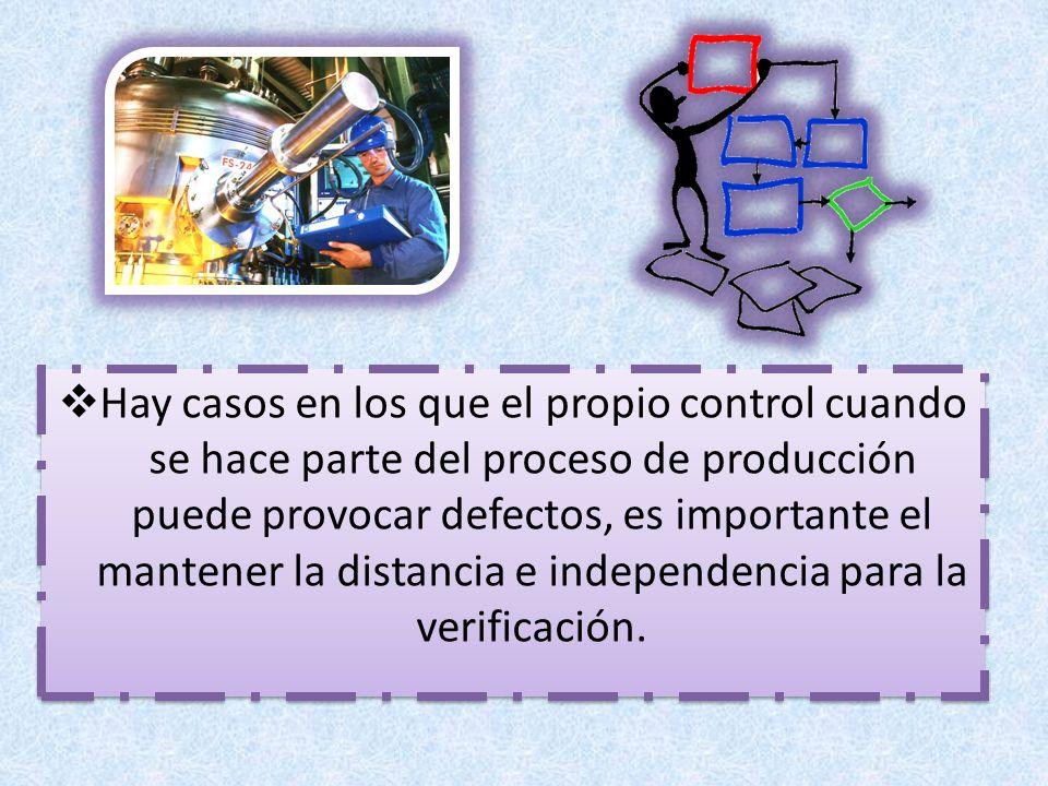 Hay casos en los que el propio control cuando se hace parte del proceso de producción puede provocar defectos, es importante el mantener la distancia e independencia para la verificación.