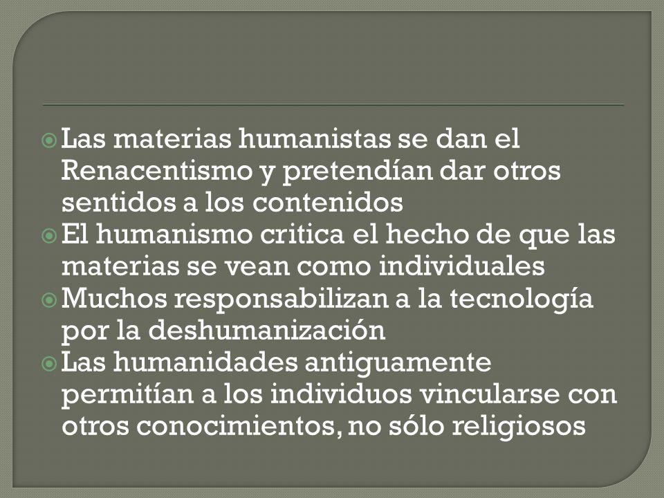 Las materias humanistas se dan el Renacentismo y pretendían dar otros sentidos a los contenidos