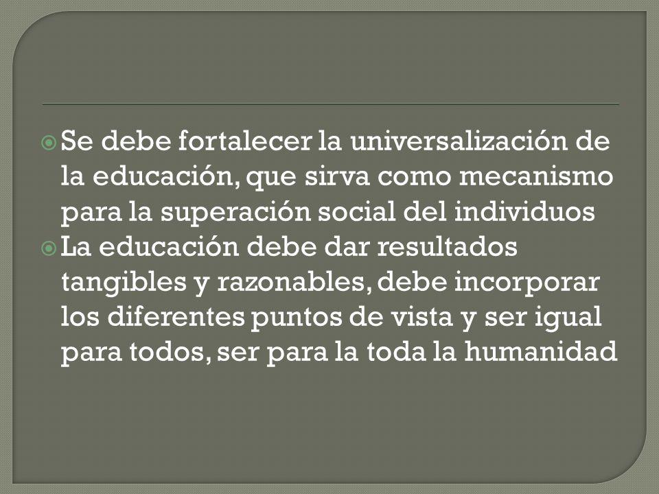 Se debe fortalecer la universalización de la educación, que sirva como mecanismo para la superación social del individuos