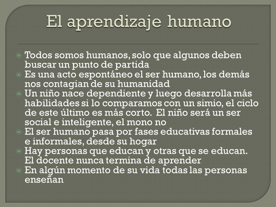 El aprendizaje humano Todos somos humanos, solo que algunos deben buscar un punto de partida.