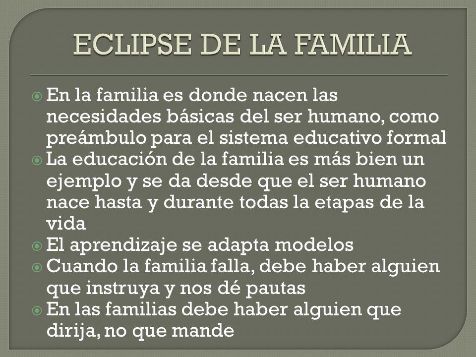 ECLIPSE DE LA FAMILIA En la familia es donde nacen las necesidades básicas del ser humano, como preámbulo para el sistema educativo formal.