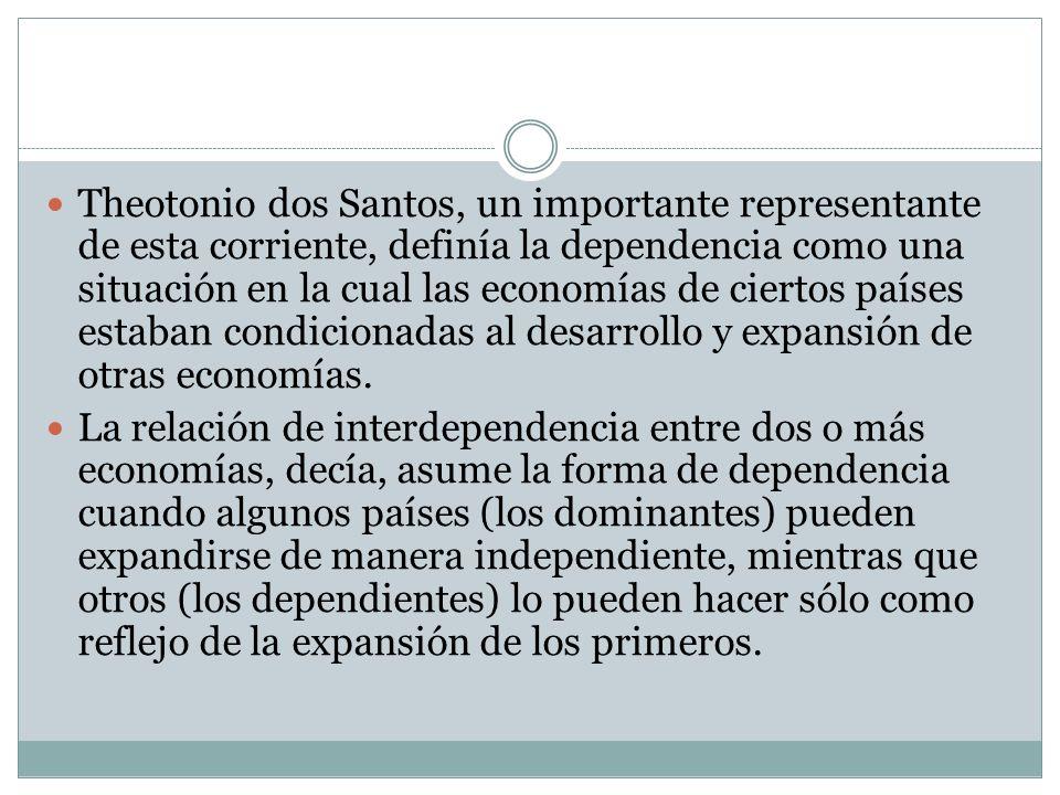 Theotonio dos Santos, un importante representante de esta corriente, definía la dependencia como una situación en la cual las economías de ciertos países estaban condicionadas al desarrollo y expansión de otras economías.