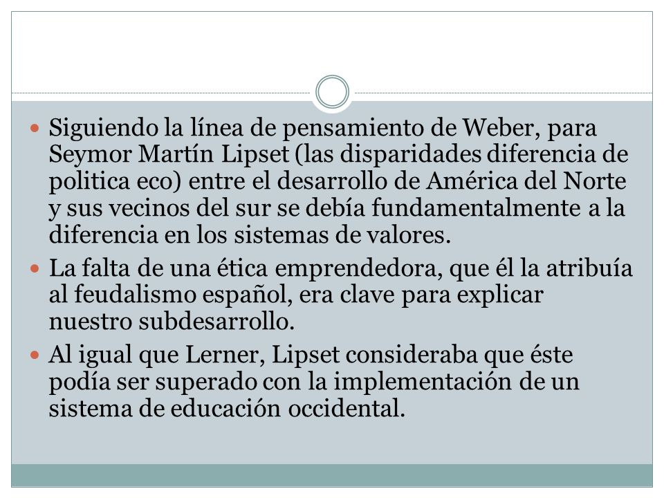 Siguiendo la línea de pensamiento de Weber, para Seymor Martín Lipset (las disparidades diferencia de politica eco) entre el desarrollo de América del Norte y sus vecinos del sur se debía fundamentalmente a la diferencia en los sistemas de valores.