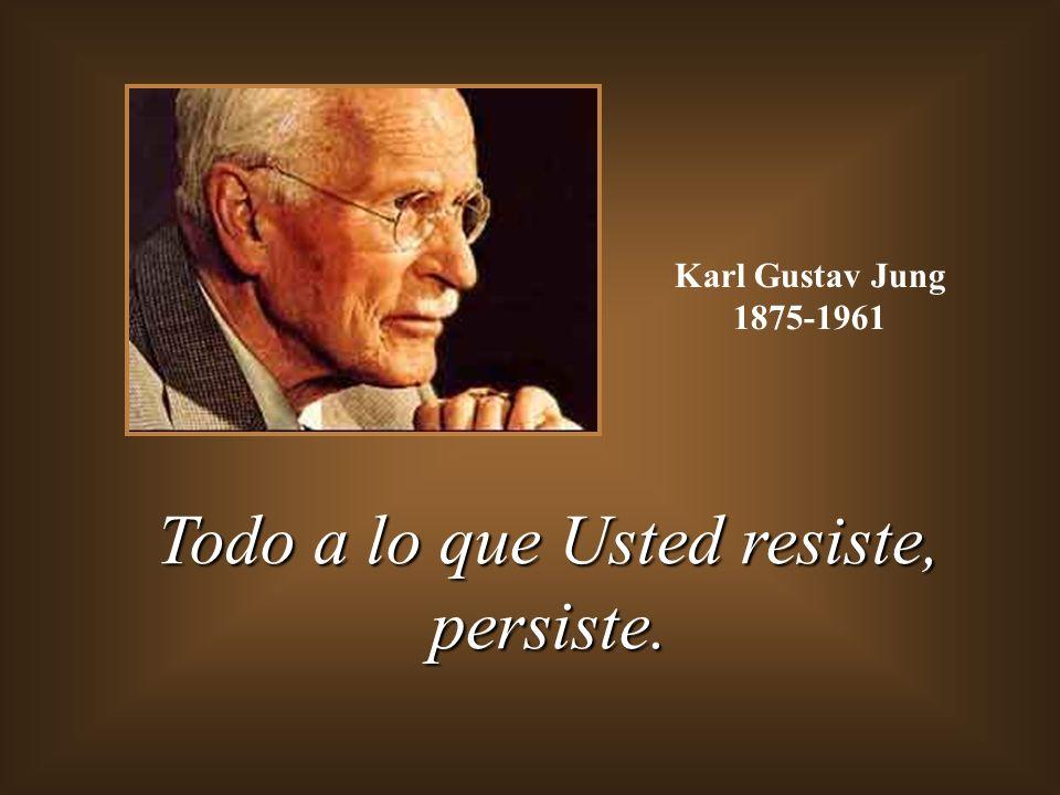 Todo a lo que Usted resiste, persiste.