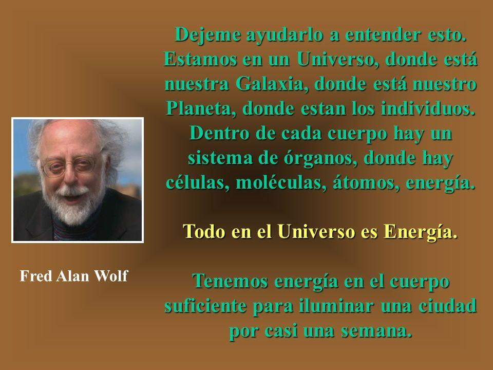 Dejeme ayudarlo a entender esto. Todo en el Universo es Energía.