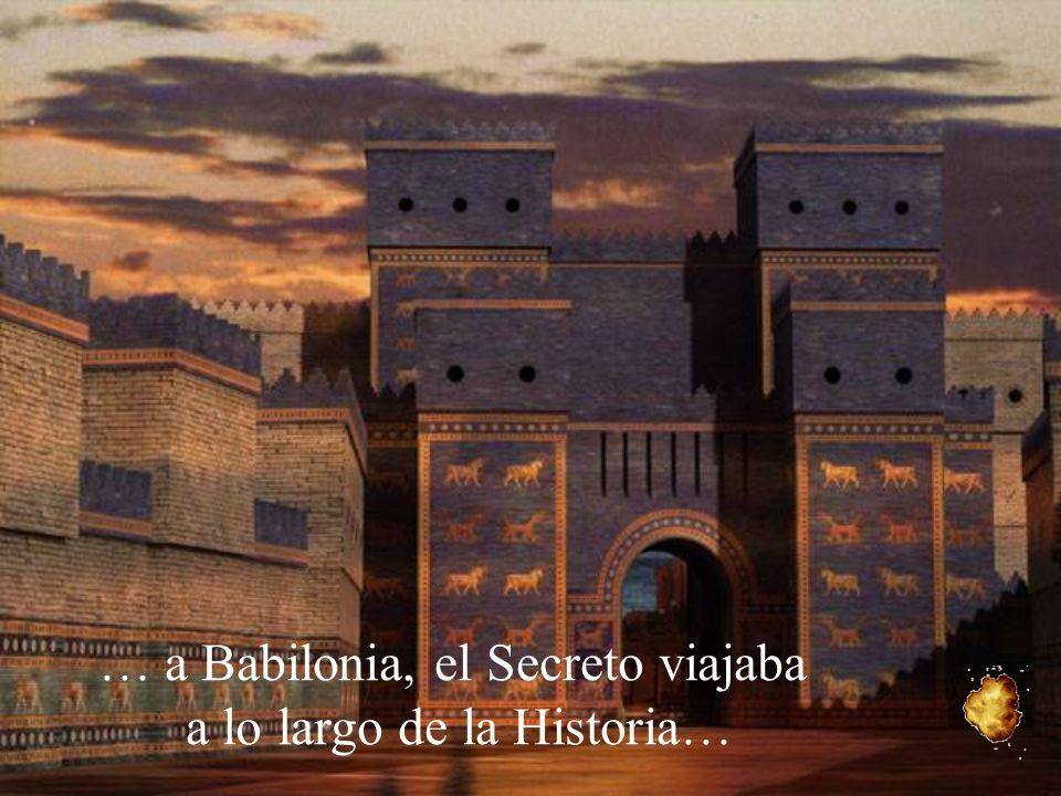 … a Babilonia, el Secreto viajaba a lo largo de la Historia…