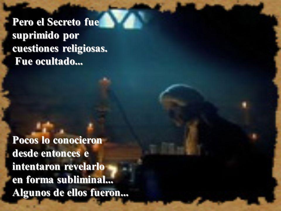 Pero el Secreto fue suprimido por. cuestiones religiosas. Fue ocultado... Pocos lo conocieron. desde entonces e.