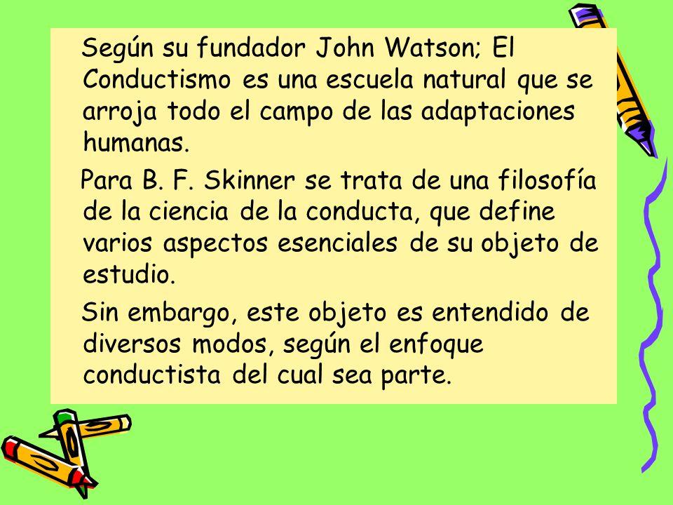 Según su fundador John Watson; El Conductismo es una escuela natural que se arroja todo el campo de las adaptaciones humanas.