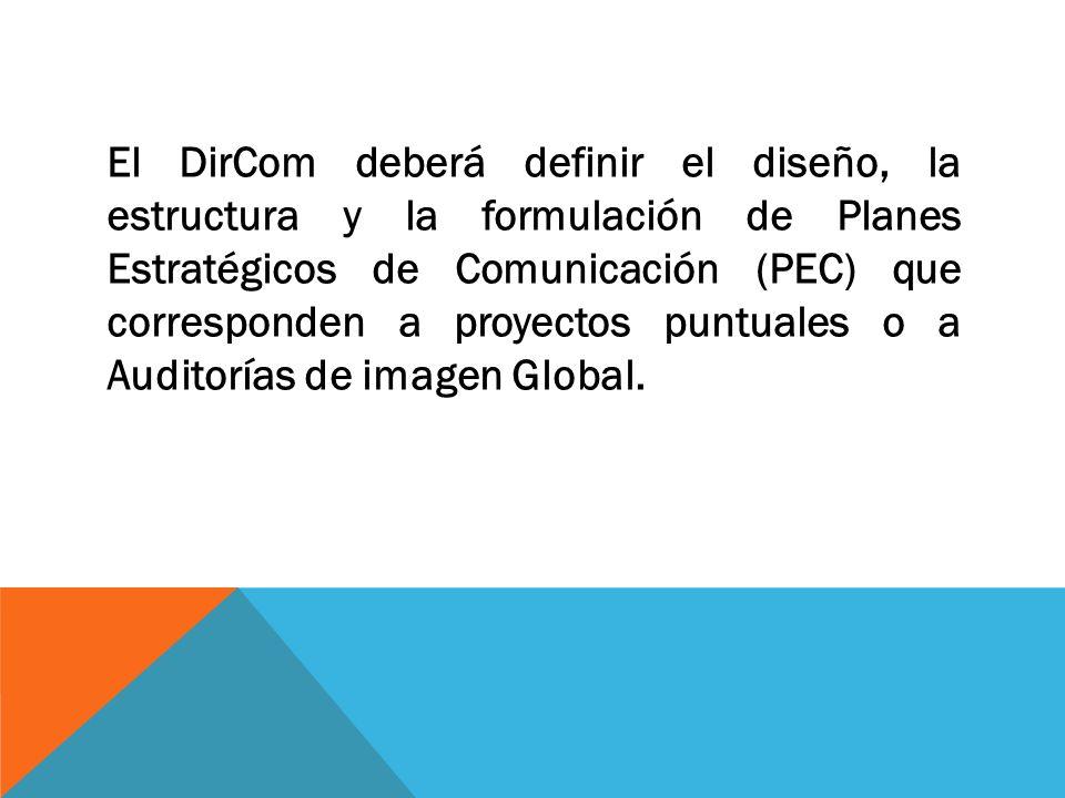 El DirCom deberá definir el diseño, la estructura y la formulación de Planes Estratégicos de Comunicación (PEC) que corresponden a proyectos puntuales o a Auditorías de imagen Global.