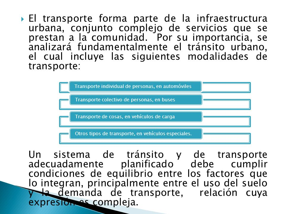El transporte forma parte de la infraestructura urbana, conjunto complejo de servicios que se prestan a la comunidad. Por su importancia, se analizará fundamentalmente el tránsito urbano, el cual incluye las siguientes modalidades de transporte: