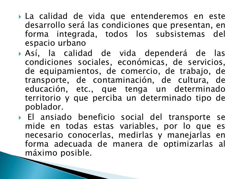 La calidad de vida que entenderemos en este desarrollo será las condiciones que presentan, en forma integrada, todos los subsistemas del espacio urbano