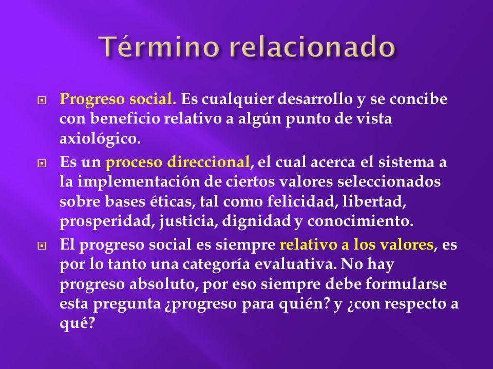 Término relacionado Progreso social. Es cualquier desarrollo y se concibe con beneficio relativo a algún punto de vista axiológico.