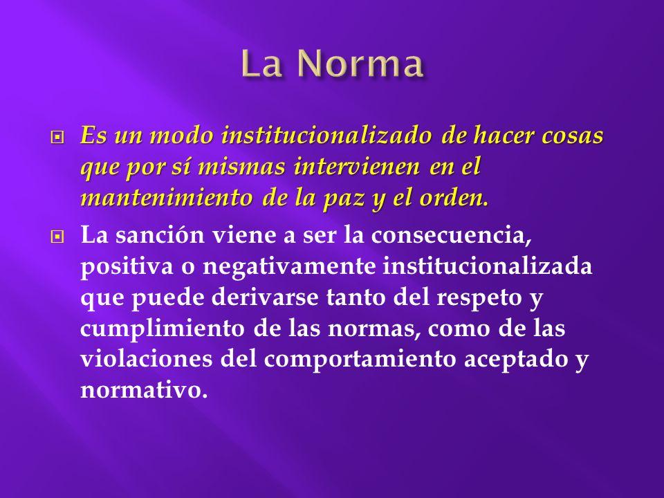 La Norma Es un modo institucionalizado de hacer cosas que por sí mismas intervienen en el mantenimiento de la paz y el orden.