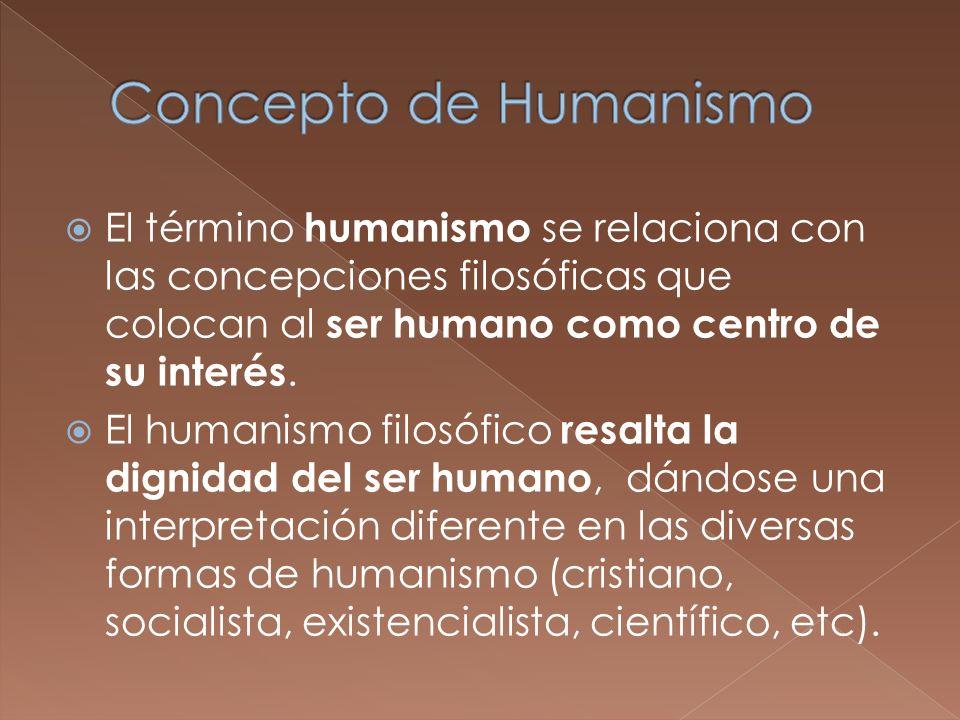 Concepto de Humanismo El término humanismo se relaciona con las concepciones filosóficas que colocan al ser humano como centro de su interés.