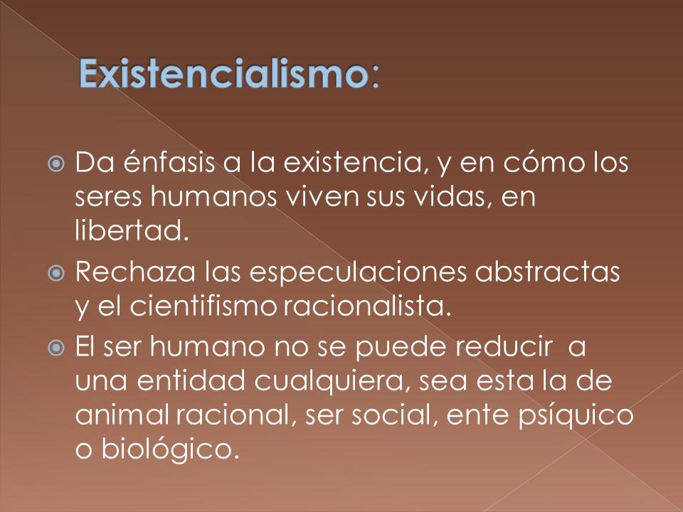 Existencialismo: Da énfasis a la existencia, y en cómo los seres humanos viven sus vidas, en libertad.