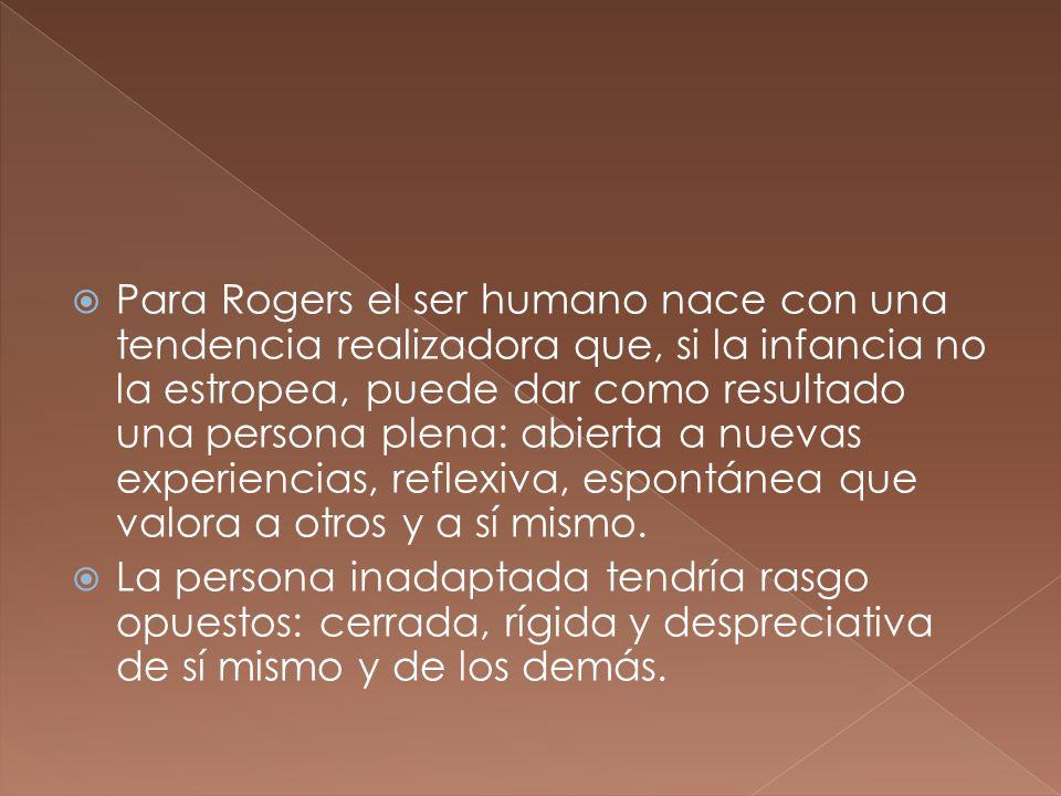 Para Rogers el ser humano nace con una tendencia realizadora que, si la infancia no la estropea, puede dar como resultado una persona plena: abierta a nuevas experiencias, reflexiva, espontánea que valora a otros y a sí mismo.