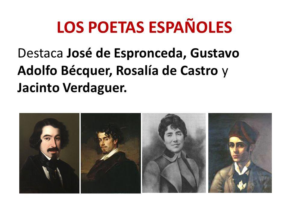 LOS POETAS ESPAÑOLES Destaca José de Espronceda, Gustavo Adolfo Bécquer, Rosalía de Castro y Jacinto Verdaguer.