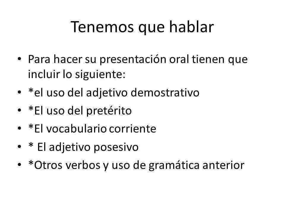 Tenemos que hablar Para hacer su presentación oral tienen que incluir lo siguiente: *el uso del adjetivo demostrativo.
