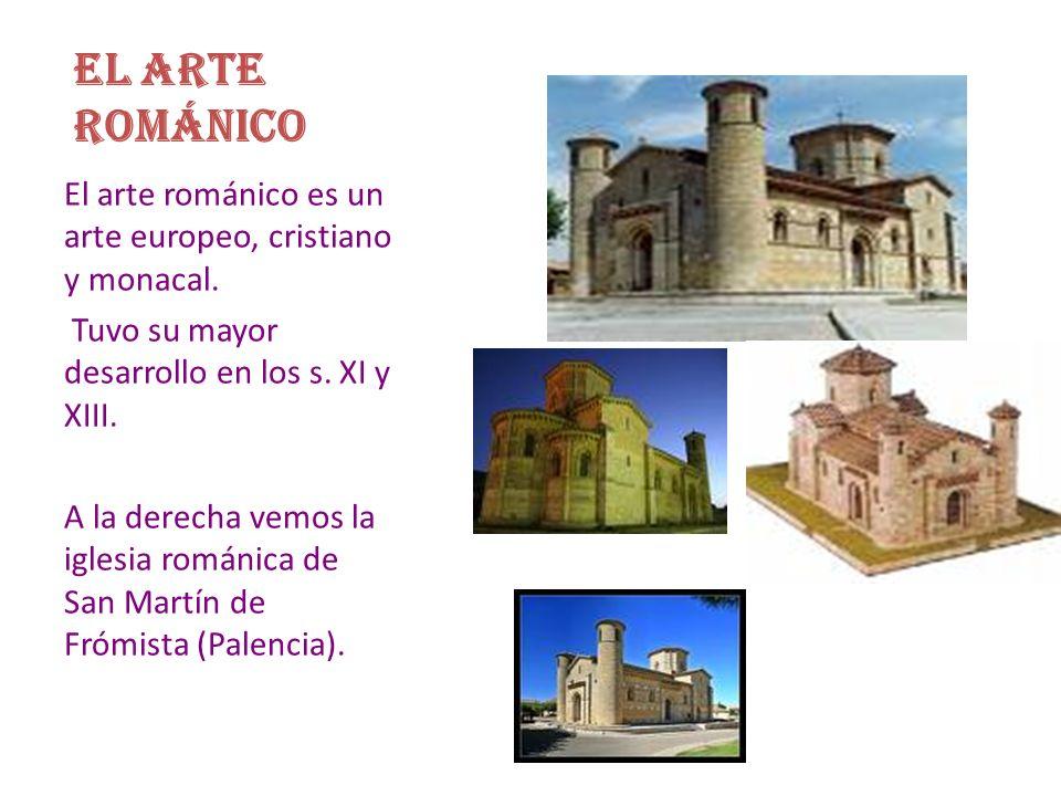 EL ARTE ROMÁNICO El arte románico es un arte europeo, cristiano y monacal. Tuvo su mayor desarrollo en los s. XI y XIII.