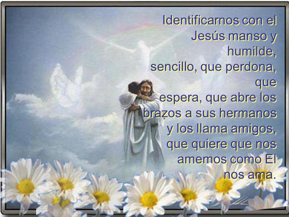 Identificarnos con el Jesús manso y humilde, sencillo, que perdona, que. espera, que abre los. brazos a sus hermanos.