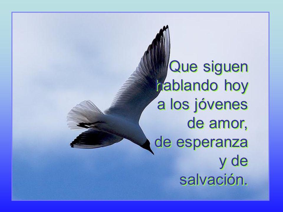 Que siguen hablando hoy a los jóvenes de amor, de esperanza y de salvación.