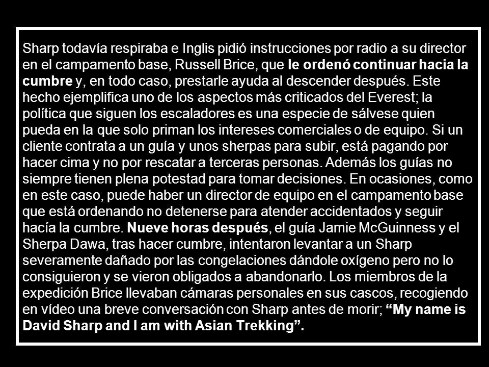 Sharp todavía respiraba e Inglis pidió instrucciones por radio a su director en el campamento base, Russell Brice, que le ordenó continuar hacia la cumbre y, en todo caso, prestarle ayuda al descender después.