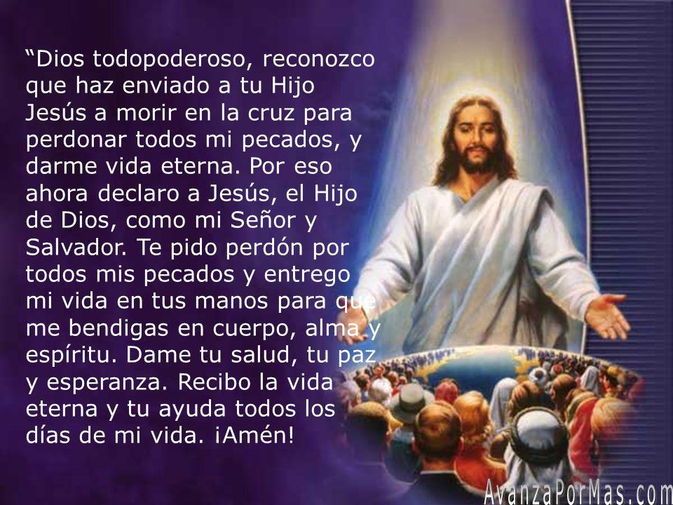 Dios todopoderoso, reconozco que haz enviado a tu Hijo Jesús a morir en la cruz para perdonar todos mi pecados, y darme vida eterna. Por eso ahora declaro a Jesús, el Hijo de Dios, como mi Señor y Salvador. Te pido perdón por todos mis pecados y entrego mi vida en tus manos para que me bendigas en cuerpo, alma y espíritu. Dame tu salud, tu paz y esperanza. Recibo la vida eterna y tu ayuda todos los días de mi vida. ¡Amén!