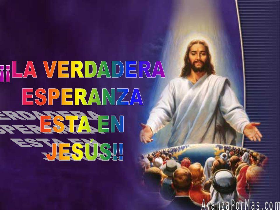 ¡¡LA VERDADERA ESPERANZA ESTA EN JESÚS!! AvanzaPorMas.com