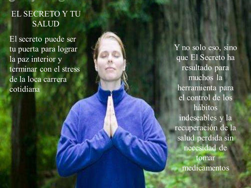 EL SECRETO Y TU SALUD El secreto puede ser tu puerta para lograr la paz interior y terminar con el stress de la loca carrera cotidiana.