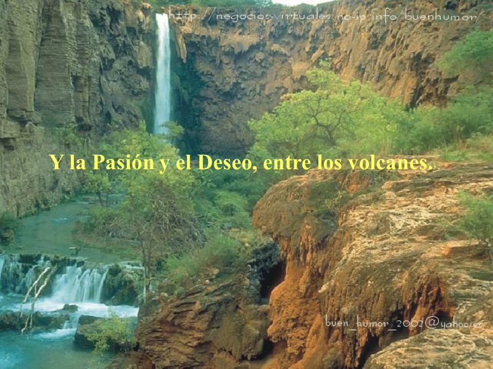 Y la Pasión y el Deseo, entre los volcanes.