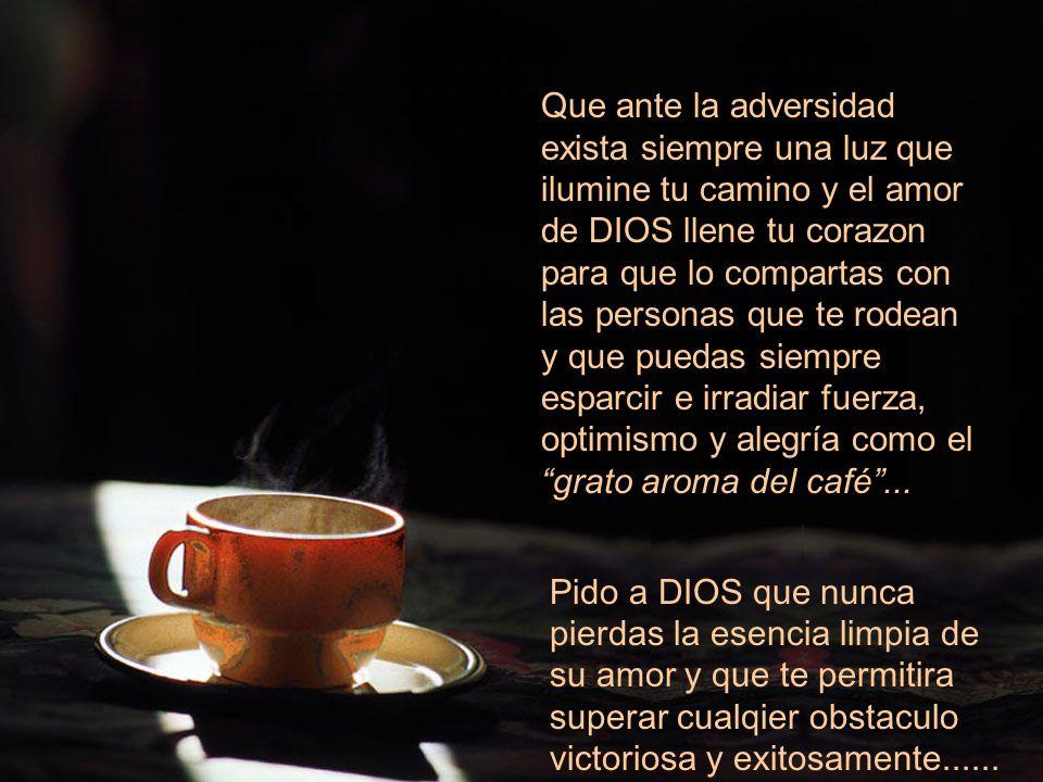 Que ante la adversidad exista siempre una luz que ilumine tu camino y el amor de DIOS llene tu corazon para que lo compartas con las personas que te rodean y que puedas siempre esparcir e irradiar fuerza, optimismo y alegría como el grato aroma del café ...
