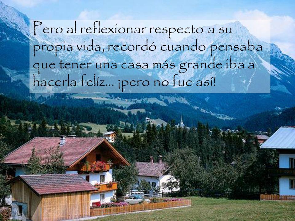 Pero al reflexionar respecto a su propia vida, recordó cuando pensaba que tener una casa más grande iba a hacerla felíz...