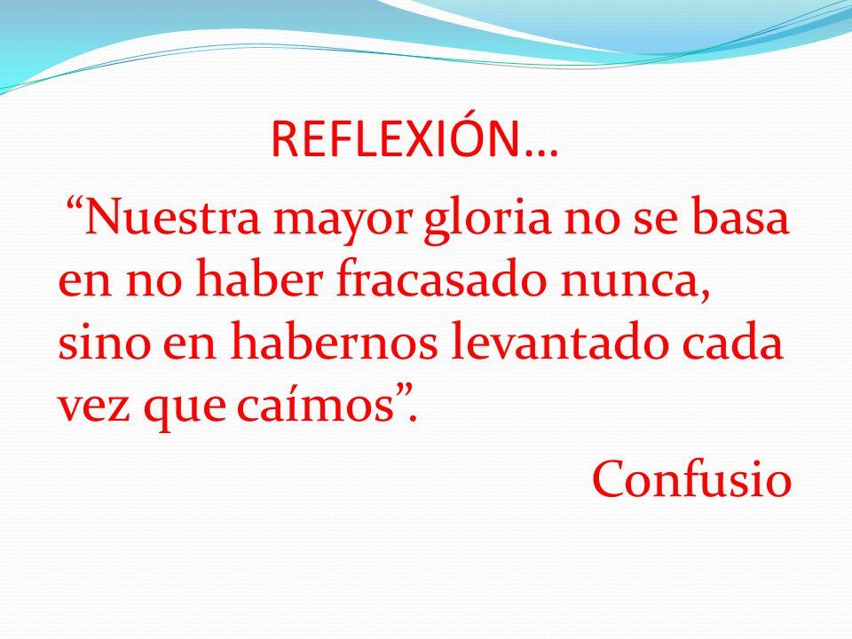 REFLEXIÓN… Nuestra mayor gloria no se basa en no haber fracasado nunca, sino en habernos levantado cada vez que caímos .