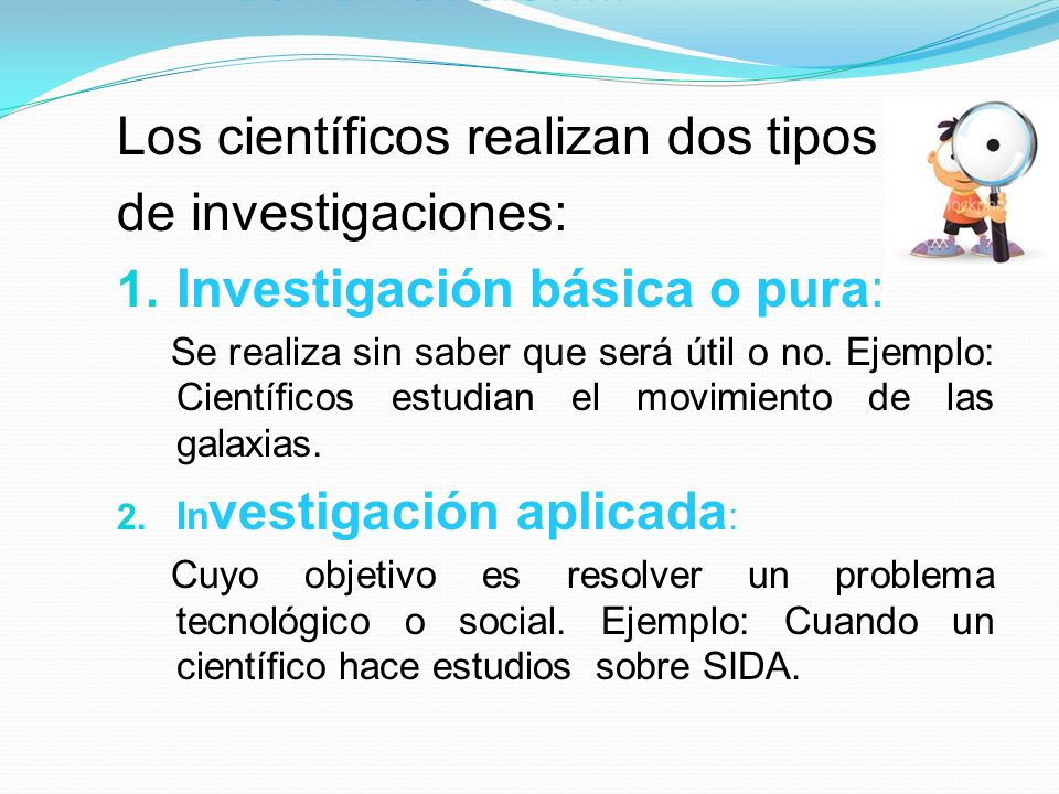 Continuación… Los científicos realizan dos tipos de investigaciones: