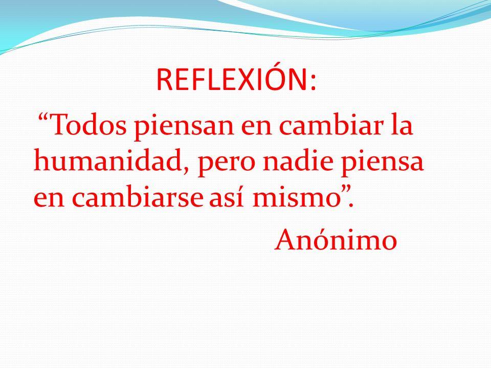 REFLEXIÓN: Todos piensan en cambiar la humanidad, pero nadie piensa en cambiarse así mismo .