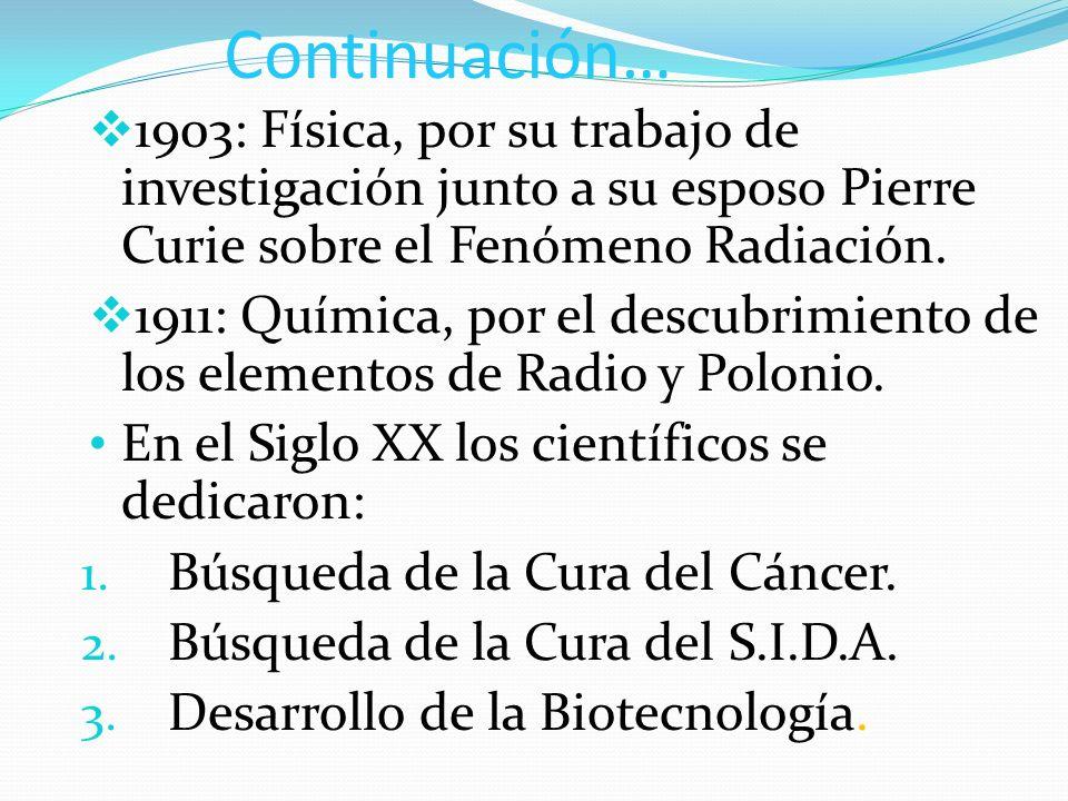 Continuación… 1903: Física, por su trabajo de investigación junto a su esposo Pierre Curie sobre el Fenómeno Radiación.