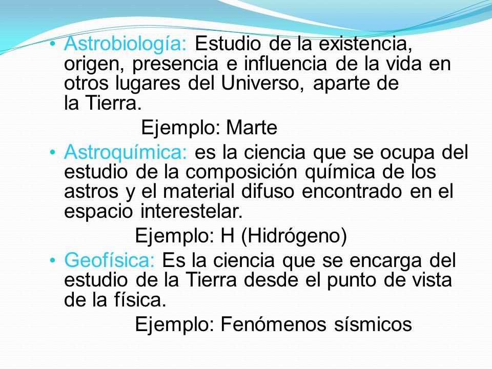 Astrobiología: Estudio de la existencia, origen, presencia e influencia de la vida en otros lugares del Universo, aparte de la Tierra.